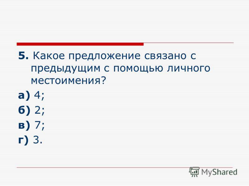 5. Какое предложение связано с предыдущим с помощью личного местоимения? а) 4; б) 2; в) 7; г) 3.