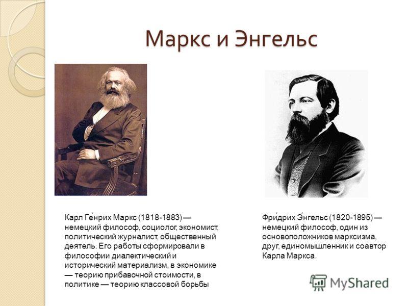 Маркс и Энгельс Карл Ге́нрих Маркс (1818-1883) немецкий философ, социолог, экономист, политический журналист, общественный деятель. Его работы сформировали в философии диалектический и исторический материализм, в экономике теорию прибавочной стоимост