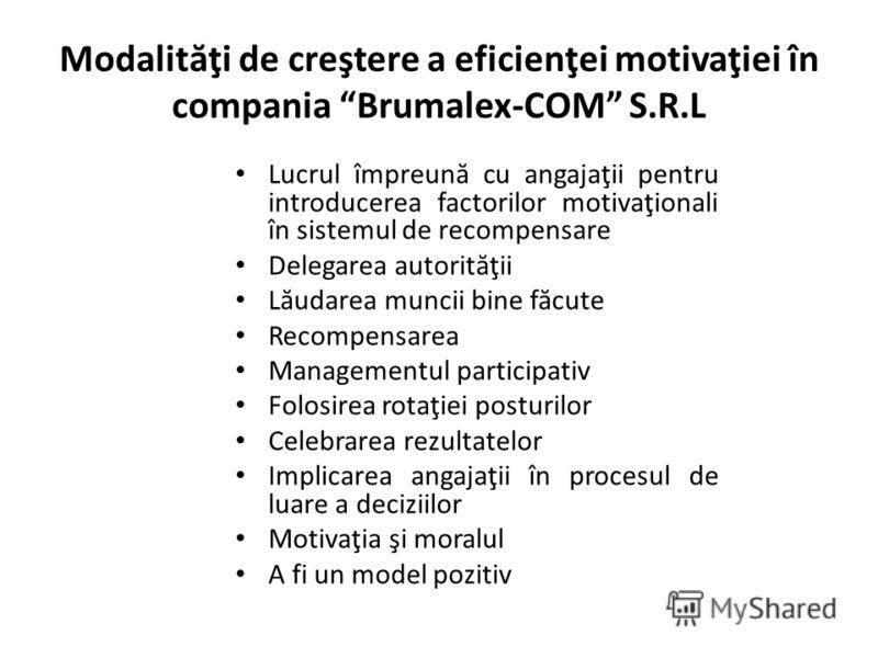Modalit ă ţi de creştere a eficienţei motivaţiei în compania Brumalex-COM S.R.L Lucrul împreun ă cu angajaţii pentru introducerea factorilor motivaţionali în sistemul de recompensare Delegarea autorit ă ţii L ă udarea muncii bine f ă cute Recompensar
