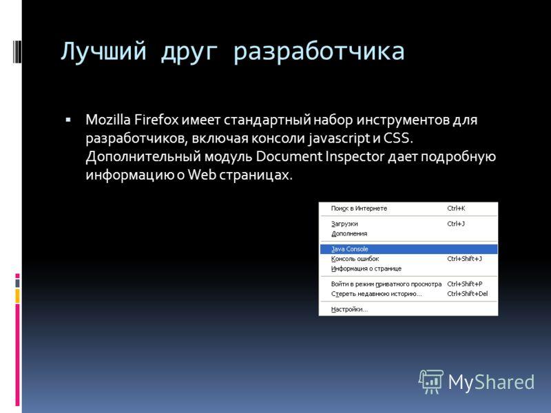 Лучший друг разработчика Mozilla Firefox имеет стандартный набор инструментов для разработчиков, включая консоли javascript и CSS. Дополнительный модуль Document Inspector дает подробную информацию о Web страницах.