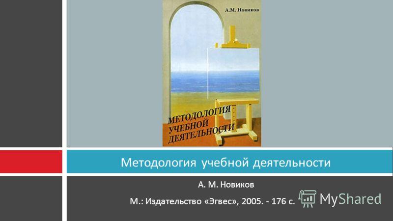 А. М. Новиков Методология учебной деятельности М.: Издательство « Эгвес », 2005. - 176 с.
