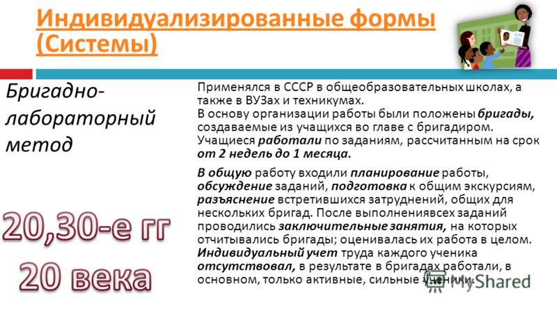 Бригадно - лабораторный метод Применялся в СССР в общеобразовательных школах, а также в ВУЗах и техникумах. В основу организации работы были положены бригады, создаваемые из учащихся во главе с бригадиром. Учащиеся работали по заданиям, рассчитанным