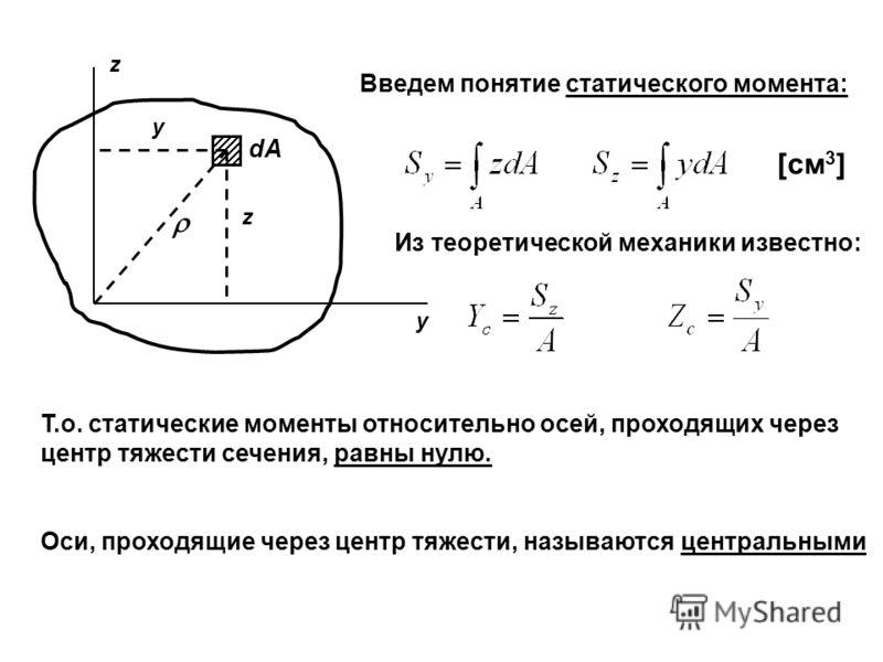 z y dАdА Введем понятие статического момента: y z [см 3 ] Из теоретической механики известно: Т.о. статические моменты относительно осей, проходящих через центр тяжести сечения, равны нулю. Оси, проходящие через центр тяжести, называются центральными