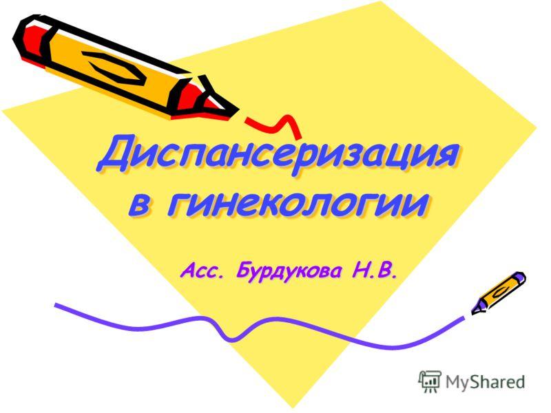 Диспансеризация в гинекологии Асс. Бурдукова Н.В. Асс. Бурдукова Н.В.