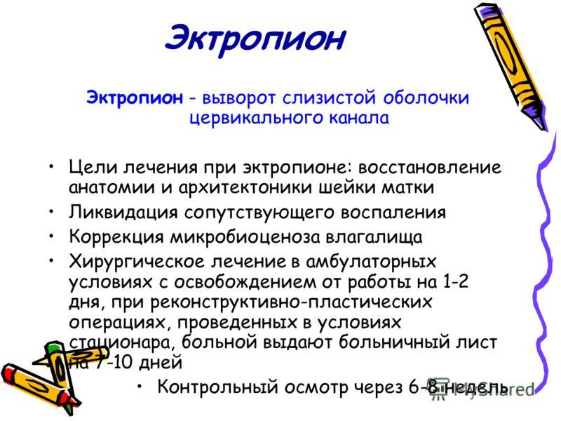 Эктропион Эктропион - выворот слизистой оболочки цервикального канала Цели лечения при эктропионе: восстановление анатомии и архитектоники шейки матки Ликвидация сопутствующего воспаления Коррекция микробиоценоза влагалища Хирургическое лечение в амб