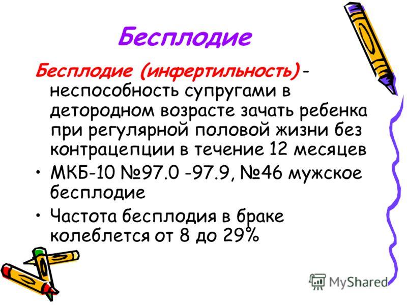 Бесплодие Бесплодие (инфертильность) - неспособность супругами в детородном возрасте зачать ребенка при регулярной половой жизни без контрацепции в течение 12 месяцев МКБ-10 97.0 -97.9, 46 мужское бесплодие Частота бесплодия в браке колеблется от 8 д