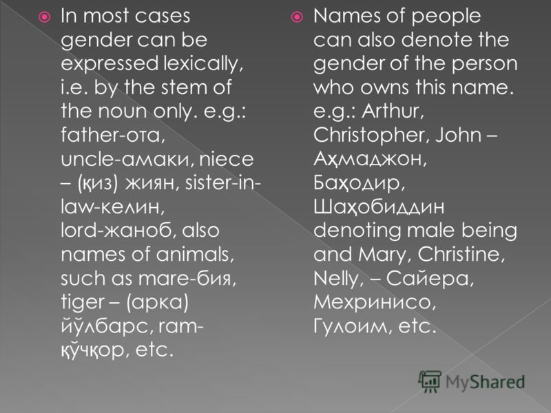 In most cases gender can be expressed lexically, i.e. by the stem of the noun only. e.g.: father ота, uncle амаки, niece – ( қ из) жиян, sister-in- law келин, lord жаноб, also names of animals, such as mare бия, tiger – (арка) йўлбарс, ram- қ ўч қ ор