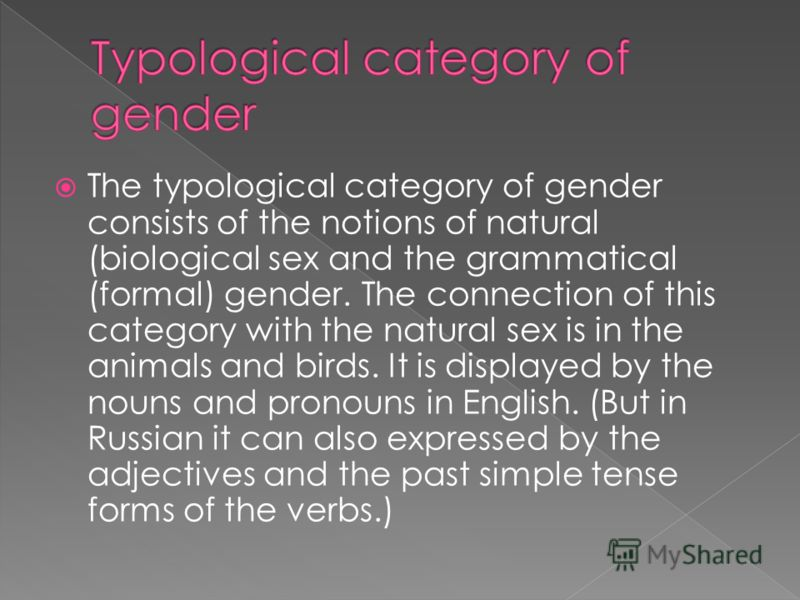 The typological category of gender consists of the notions of natural (biological sex and the grammatical (formal) gender. The connection of this category with the natural sex is in the animals and birds. It is displayed by the nouns and pronouns in