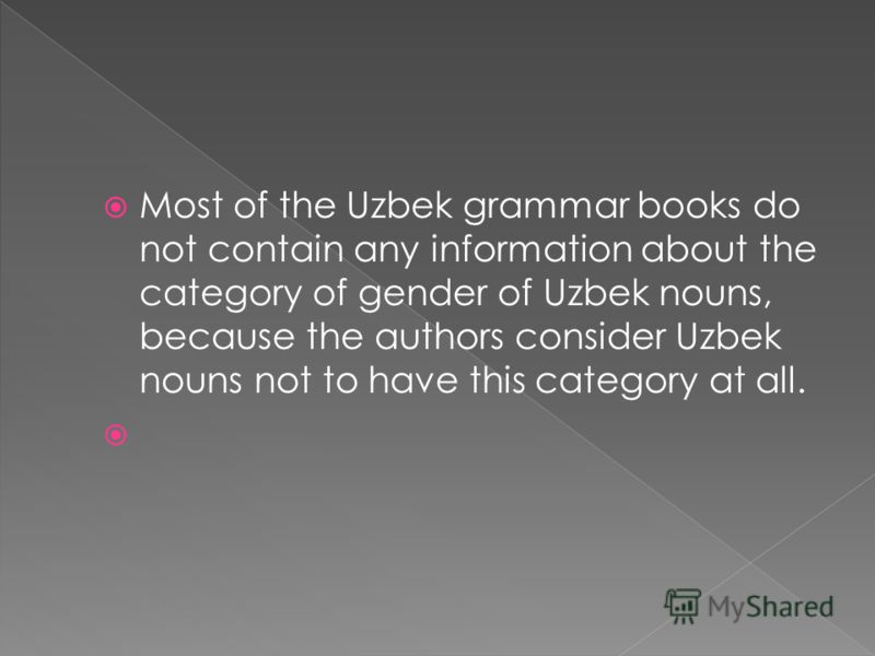 Most of the Uzbek grammar books do not contain any information about the category of gender of Uzbek nouns, because the authors consider Uzbek nouns not to have this category at all.