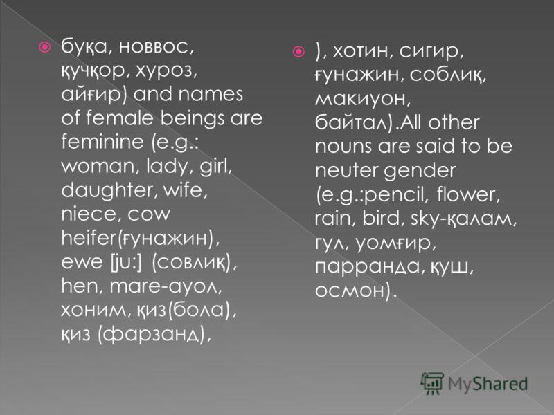 бу қ а, новвос, қ уч қ ор, хуроз, ай ғ ир) and names of female beings are feminine (e.g.: woman, lady, girl, daughter, wife, niece, cow heifer( ғ унажин), ewe [ju:] (совли қ ), hen, mare ауол, хоним, қ из(бола), қ из (фарзанд), ), хотин, сигир, ғ уна
