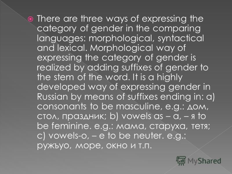 There are three ways of expressing the category of gender in the comparing languages: morphological, syntactical and lexical. Morphological way of expressing the category of gender is realized by adding suffixes of gender to the stem of the word. It