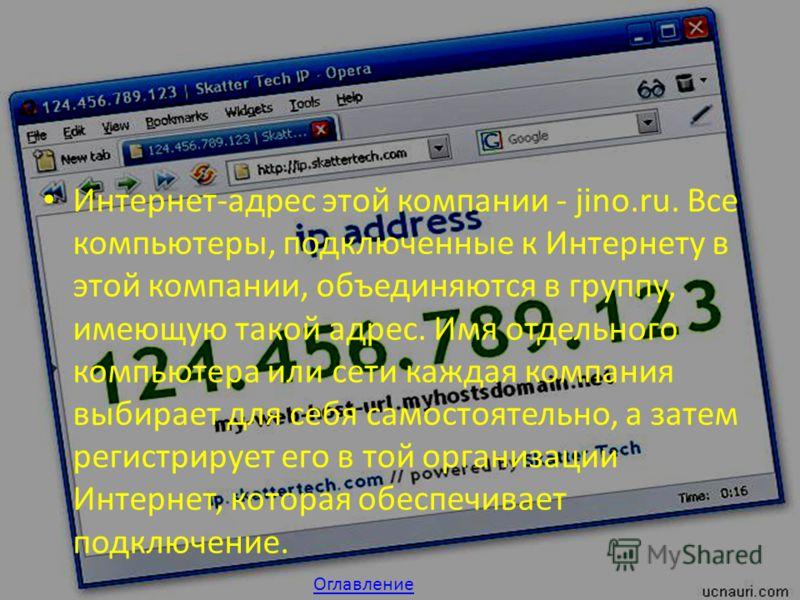 Интернет-адрес этой компании - jino.ru. Все компьютеры, подключенные к Интернету в этой компании, объединяются в группу, имеющую такой адрес. Имя отдельного компьютера или сети каждая компания выбирает для себя самостоятельно, а затем регистрирует ег