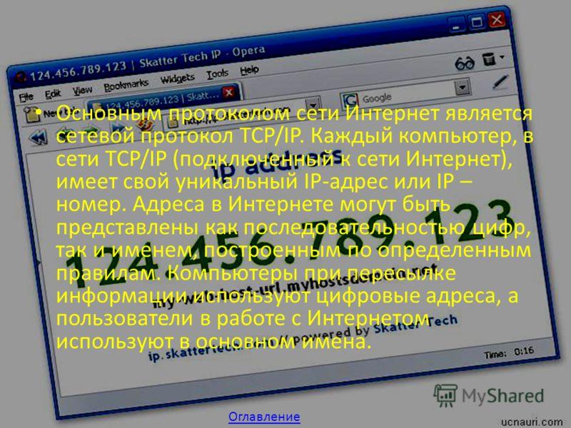 Основным протоколом сети Интернет является сетевой протокол TCP/IP. Каждый компьютер, в сети TCP/IP (подключенный к сети Интернет), имеет свой уникальный IP-адрес или IP – номер. Адреса в Интернете могут быть представлены как последовательностью цифр
