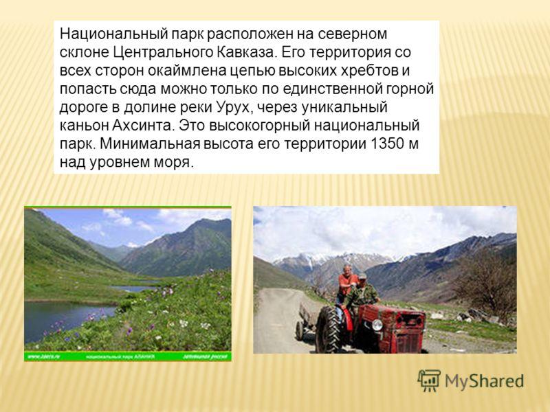 Национальный парк расположен на северном склоне Центрального Кавказа. Его территория со всех сторон окаймлена цепью высоких хребтов и попасть сюда можно только по единственной горной дороге в долине реки Урух, через уникальный каньон Ахсинта. Это выс