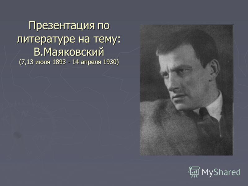 Презентация по литературе на тему: В.Маяковский (7,13 июля 1893 - 14 апреля 1930)