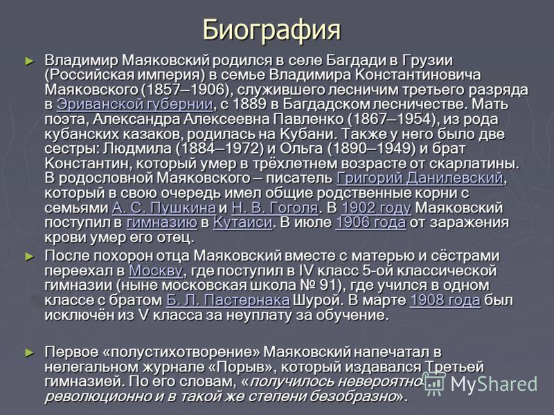 Биография Владимир Маяковский родился в селе Багдади в Грузии (Российская империя) в семье Владимира Константиновича Маяковского (18571906), служившего лесничим третьего разряда в Эриванской губернии, с 1889 в Багдадском лесничестве. Мать поэта, Алек