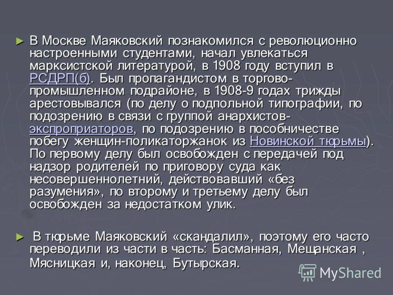 В Москве Маяковский познакомился с революционно настроенными студентами, начал увлекаться марксистской литературой, в 1908 году вступил в РСДРП(б). Был пропагандистом в торгово- промышленном подрайоне, в 1908-9 годах трижды арестовывался (по делу о п