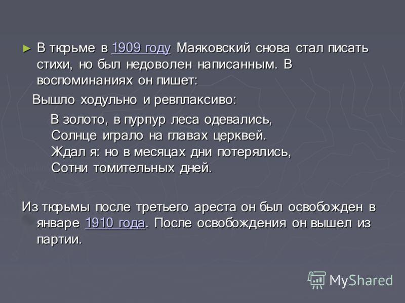 В тюрьме в 1909 году Маяковский снова стал писать стихи, но был недоволен написанным. В воспоминаниях он пишет: В тюрьме в 1909 году Маяковский снова стал писать стихи, но был недоволен написанным. В воспоминаниях он пишет:1909 году1909 году Вышло хо