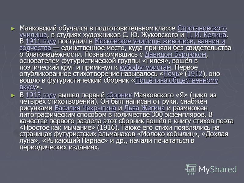 Маяковский обучался в подготовительном классе Строгановского училища, в студиях художников С. Ю. Жуковского и П. И. Келина. В 1911 году поступил в Московское училище живописи, ваяния и зодчества единственное место, куда приняли без свидетельства о бл