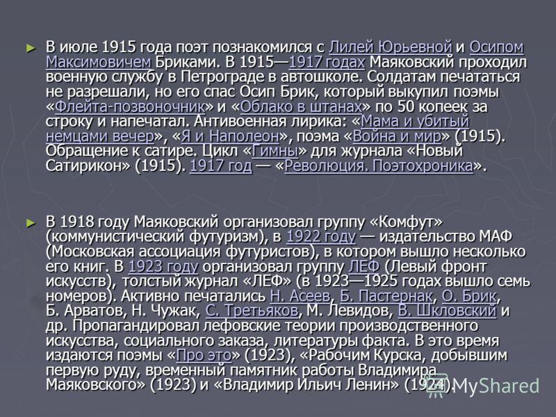 В июле 1915 года поэт познакомился с Лилей Юрьевной и Осипом Максимовичем Бриками. В 19151917 годах Маяковский проходил военную службу в Петрограде в автошколе. Солдатам печататься не разрешали, но его спас Осип Брик, который выкупил поэмы «Флейта-по