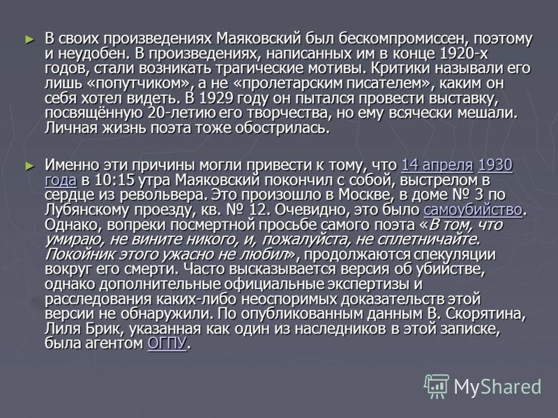 В своих произведениях Маяковский был бескомпромиссен, поэтому и неудобен. В произведениях, написанных им в конце 1920-х годов, стали возникать трагические мотивы. Критики называли его лишь «попутчиком», а не «пролетарским писателем», каким он себя хо