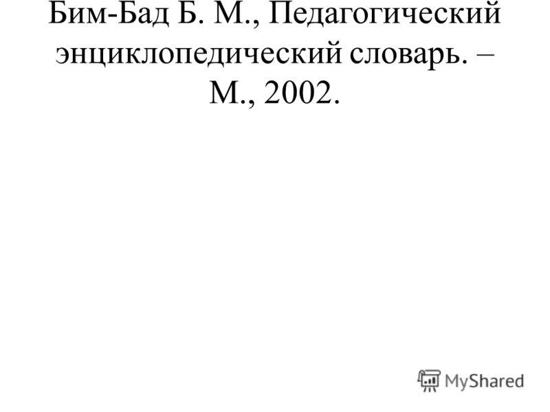 Бим-Бад Б. М., Педагогический энциклопедический словарь. – М., 2002.