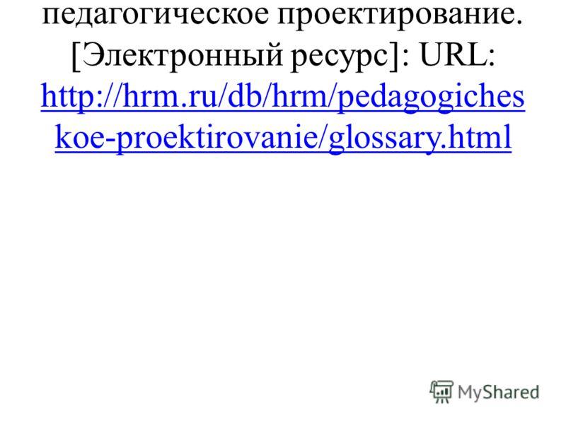 Глоссарий. Статья педагогическое проектирование. Электронный ресурс : URL: http://hrm.ru/db/hrm/pedagogiches koe-proektirovanie/glossary.html http://hrm.ru/db/hrm/pedagogiches koe-proektirovanie/glossary.html