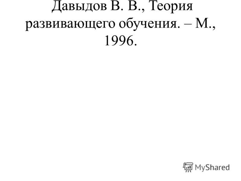 Давыдов В. В., Теория развивающего обучения. – М., 1996.