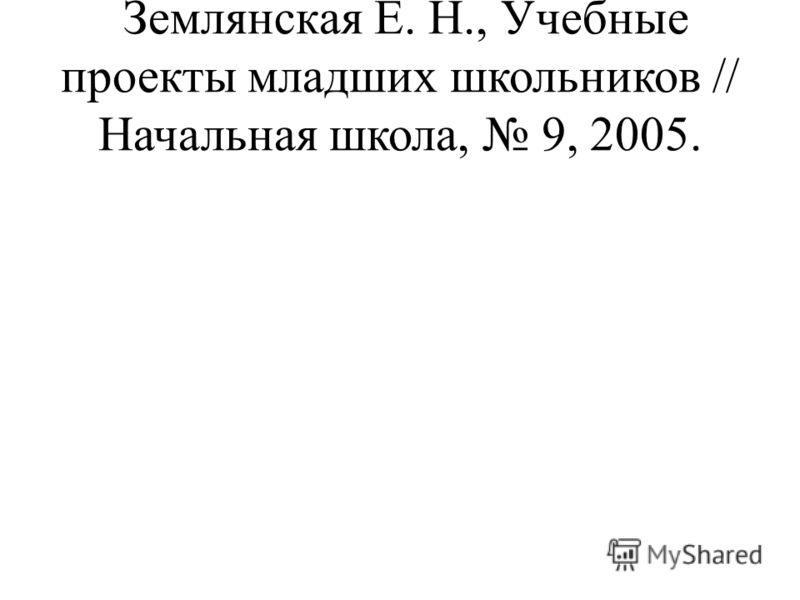 Землянская Е. Н., Учебные проекты младших школьников // Начальная школа, 9, 2005.