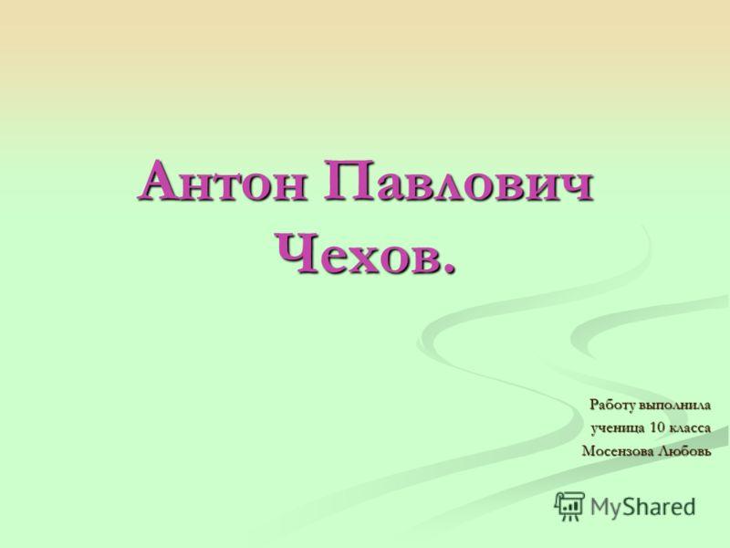Антон Павлович Чехов. Работу выполнила ученица 10 класса Мосензова Любовь