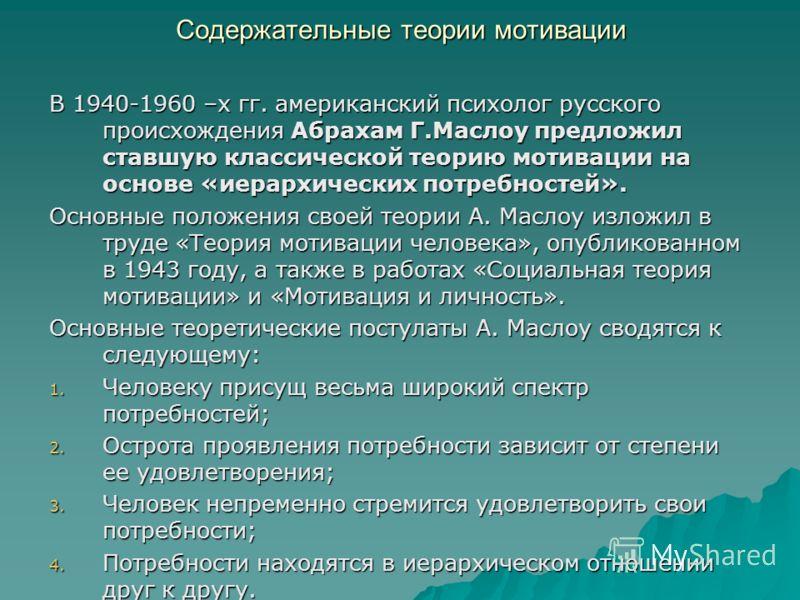 Содержательные теории мотивации В 1940-1960 –х гг. американский психолог русского происхождения Абрахам Г.Маслоу предложил ставшую классической теорию мотивации на основе «иерархических потребностей». Основные положения своей теории А. Маслоу изложил