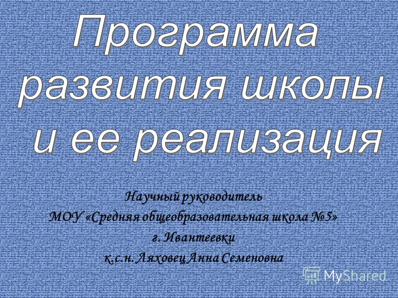 Научный руководитель МОУ «Средняя общеобразовательная школа 5» г. Ивантеевки к.с.н. Ляховец Анна Семеновна