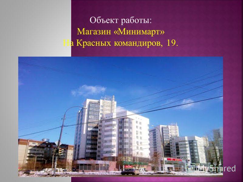 Объект работы: Магазин «Минимарт» На Красных командиров, 19.