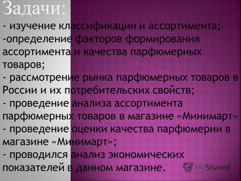 Задачи: - изучение классификации и ассортимента; -определение факторов формирования ассортимента и качества парфюмерных товаров; - рассмотрение рынка парфюмерных товаров в России и их потребительских свойств; - проведение анализа ассортимента парфюме