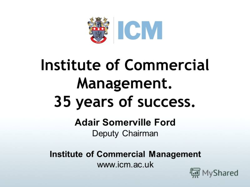 Institute of Commercial Management. 35 years of success. Adair Somerville Ford Deputy Chairman Institute of Commercial Management www.icm.ac.uk