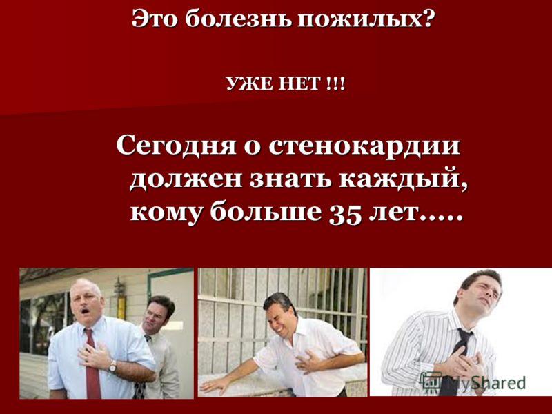 Это болезнь пожилых? Это болезнь пожилых? УЖЕ НЕТ !!! УЖЕ НЕТ !!! Сегодня о стенокардии должен знать каждый, кому больше 35 лет.....