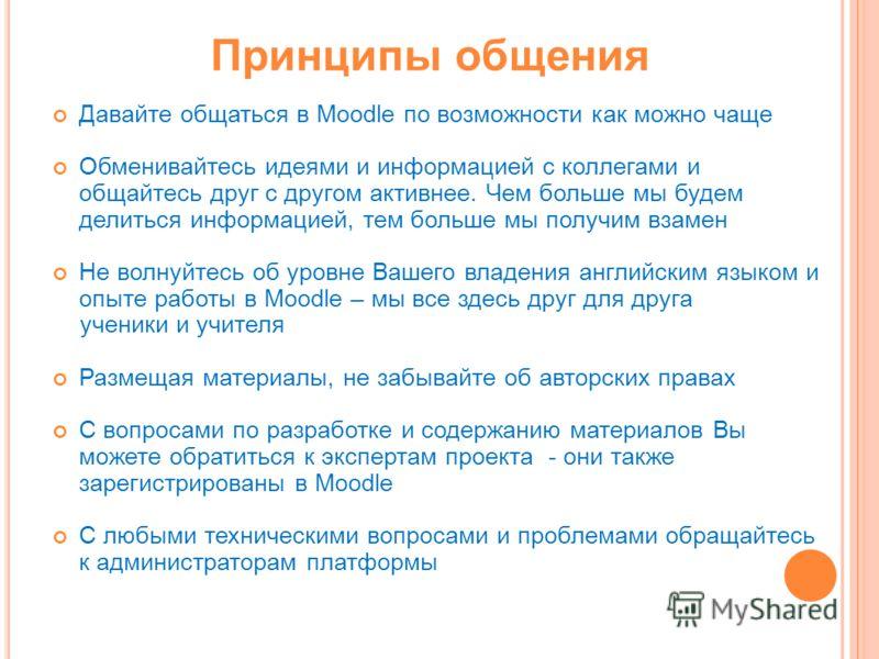 Принципы общения Давайте общаться в Moodle по возможности как можно чаще Обменивайтесь идеями и информацией с коллегами и общайтесь друг с другом активнее. Чем больше мы будем делиться информацией, тем больше мы получим взамен Не волнуйтесь об уровне