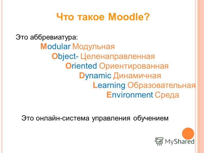 Что такое Moodle? Это аббревиатура: Modular Модульная Object- Целенаправленная Oriented Ориентированная Dynamic Динамичная Learning Образовательная Environment Среда Это онлайн-система управления обучением