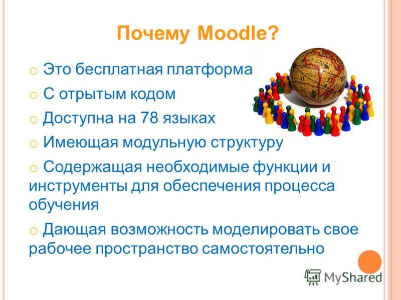 Почему Moodle? o Это бесплатная платформа o С отрытым кодом o Доступна на 78 языках o Имеющая модульную структуру o Содержащая необходимые функции и инструменты для обеспечения процесса обучения o Дающая возможность моделировать свое рабочее простран