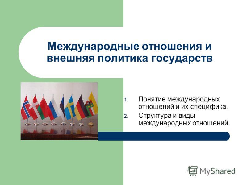Международные отношения и внешняя политика государств 1. Понятие международных отношений и их специфика. 2. Структура и виды международных отношений.