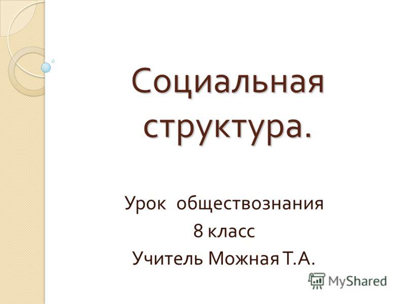 Социальная структура. Урок обществознания 8 класс Учитель Можная Т. А.