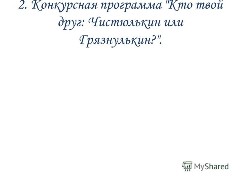2. Конкурсная программа Кто твой друг: Чистюлькин или Грязнулькин?.