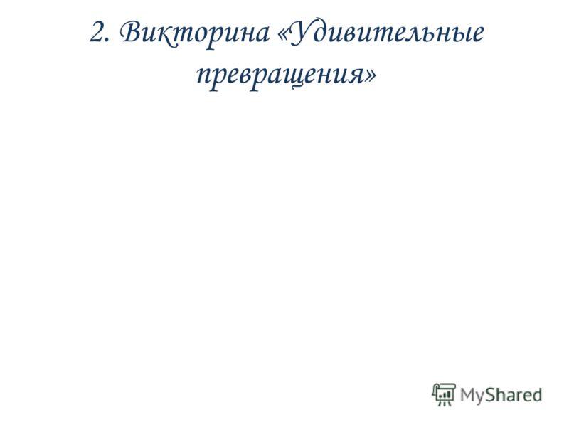 2. Викторина «Удивительные превращения»
