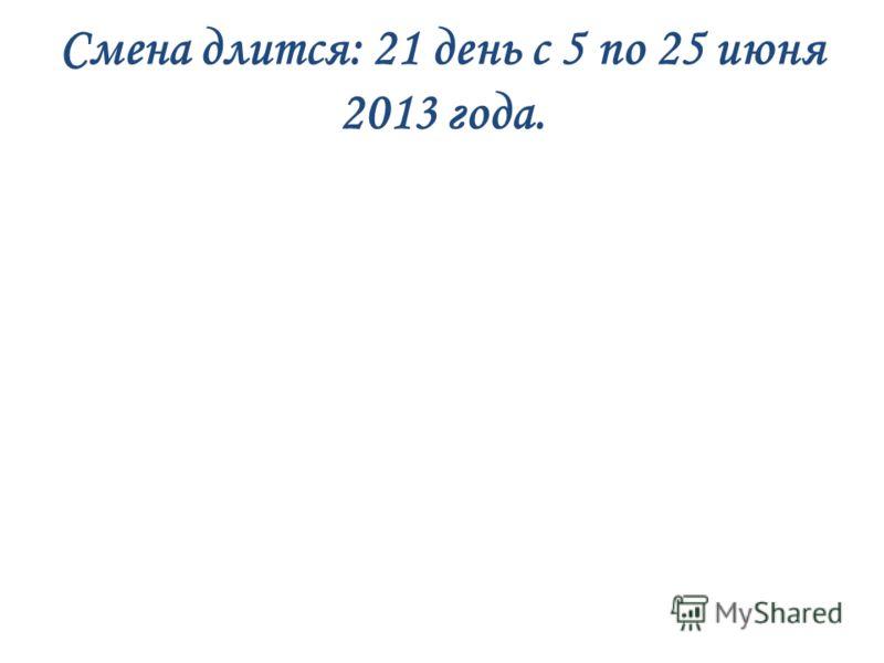 Смена длится: 21 день с 5 по 25 июня 2013 года.