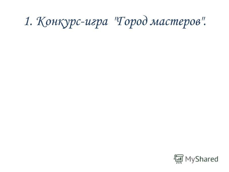 1. Конкурс-игра Город мастеров.