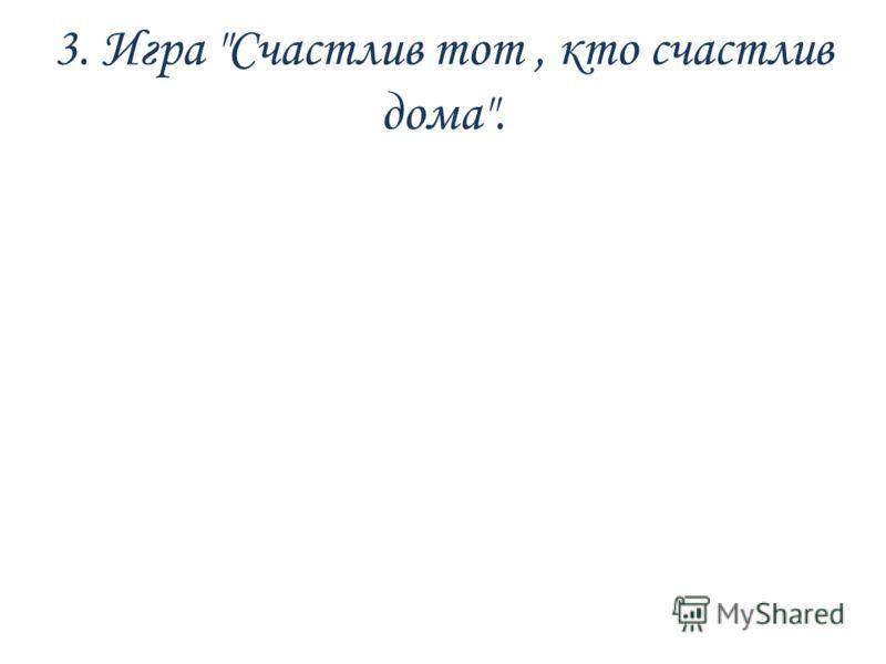3. Игра Счастлив тот, кто счастлив дома.