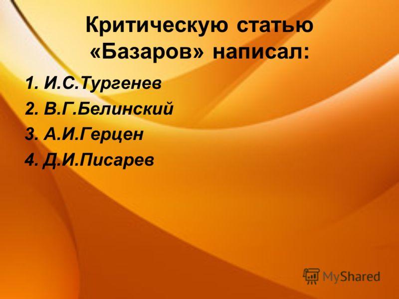 Критическую статью «Базаров» написал: 1. И.С.Тургенев 2. В.Г.Белинский 3. А.И.Герцен 4. Д.И.Писарев