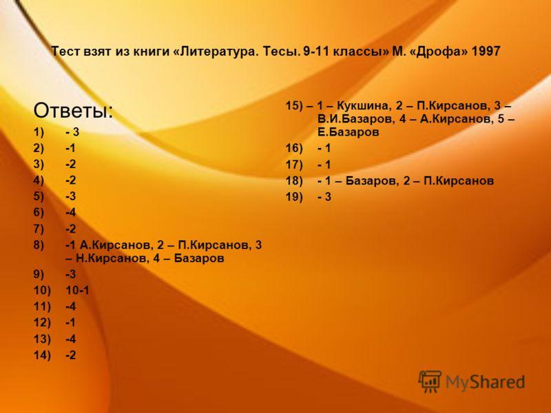 Тест взят из книги «Литература. Тесы. 9-11 классы» М. «Дрофа» 1997 Ответы: 1)- 3 2)-1 3)-2 4)-2 5)-3 6)-4 7)-2 8)-1 А.Кирсанов, 2 – П.Кирсанов, 3 – Н.Кирсанов, 4 – Базаров 9)-3 10)10-1 11)-4 12)-1 13)-4 14)-2 15) – 1 – Кукшина, 2 – П.Кирсанов, 3 – В.