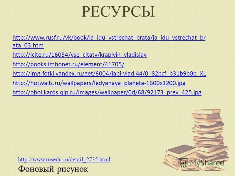 РЕСУРСЫ http://www.rusf.ru/vk/book/ja_idu_vstrechat_brata/ja_idu_vstrechat_br ata_03.htm http://icite.ru/16054/vse_citaty/krapivin_vladislav http://books.imhonet.ru/element/41705/ http://img-fotki.yandex.ru/get/6004/lapi-vlad.44/0_82bcf_b31b9b0b_XL h