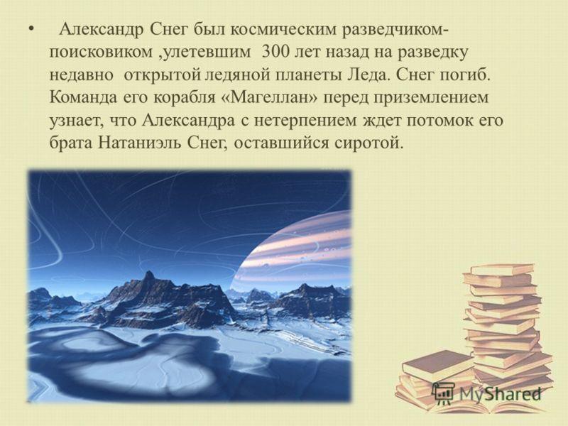 Александр Снег был космическим разведчиком- поисковиком,улетевшим 300 лет назад на разведку недавно открытой ледяной планеты Леда. Снег погиб. Команда его корабля «Магеллан» перед приземлением узнает, что Александра с нетерпением ждет потомок его бра